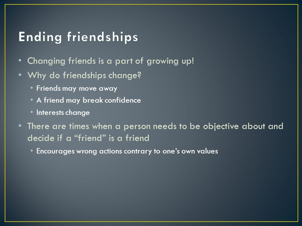 Changing friends is a part of growing up! Why do friendships change? Friends may move away A friend may break confidence Interests change There are ti