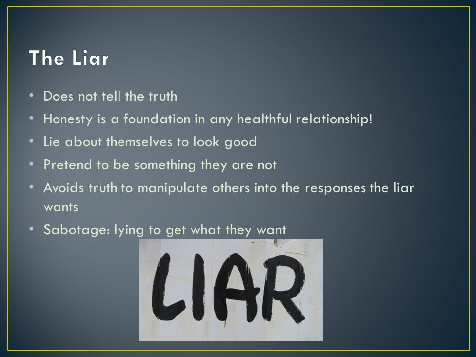 Does not tell the truth Honesty is a foundation in any healthful relationship! Lie about themselves to look good Pretend to be something they are not