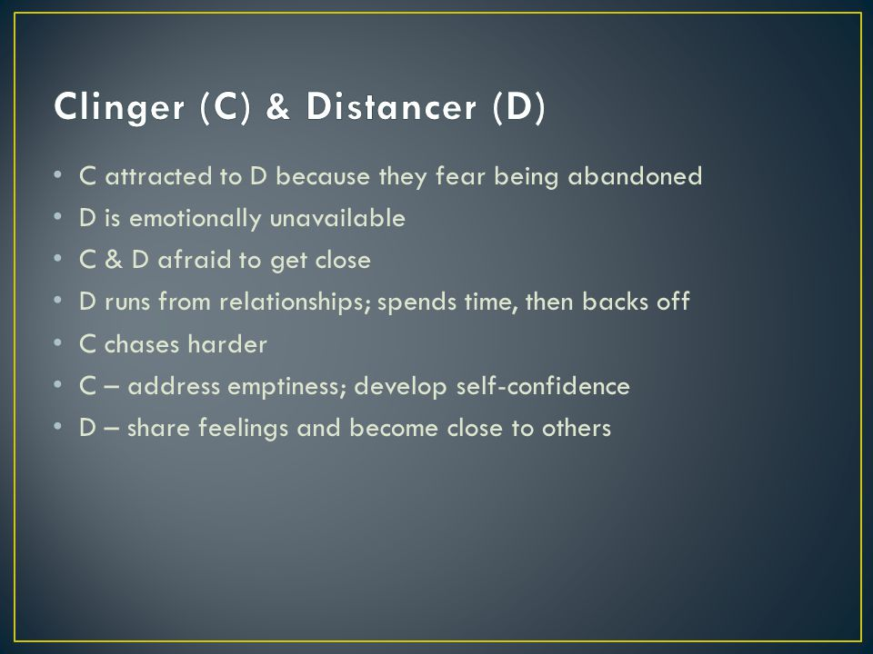 C attracted to D because they fear being abandoned D is emotionally unavailable C & D afraid to get close D runs from relationships; spends time, then