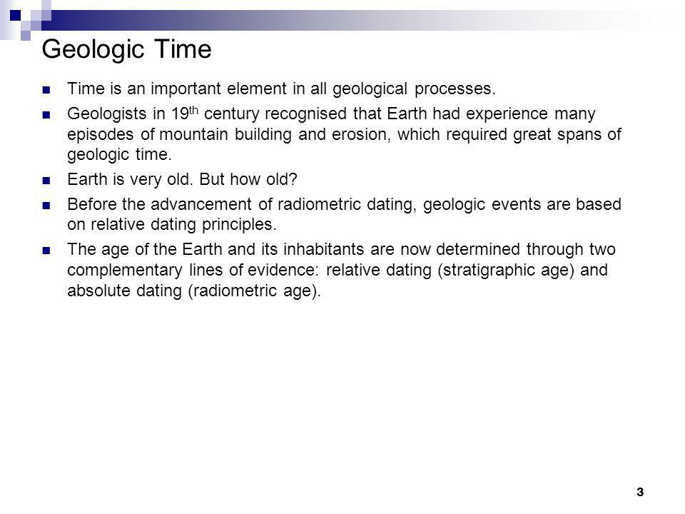 3 Geologic Time Time is an important element in all geological processes. Geologists in 19 th century recognised that Earth had experience many episod