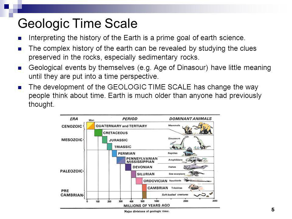 5 Geologic Time Scale Interpreting the history of the Earth is a prime goal of earth science. The complex history of the earth can be revealed by stud