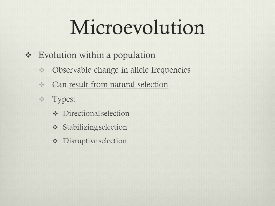 Microevolution Evolution within a population Observable change in allele frequencies Can result from natural selection Types: Directional selection Stabilizing selection Disruptive selection