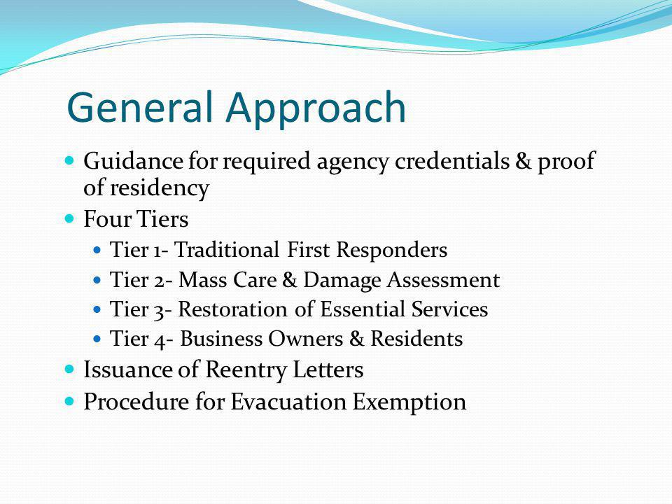 General Approach Guidance for required agency credentials & proof of residency Four Tiers Tier 1- Traditional First Responders Tier 2- Mass Care & Dam