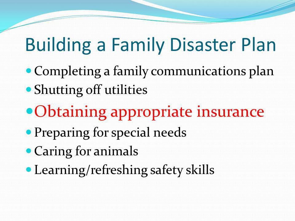Building a Family Disaster Plan Completing a family communications plan Shutting off utilities Obtaining appropriate insurance Preparing for special n