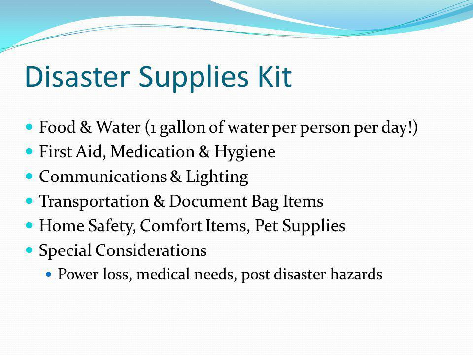 Disaster Supplies Kit Food & Water (1 gallon of water per person per day!) First Aid, Medication & Hygiene Communications & Lighting Transportation &