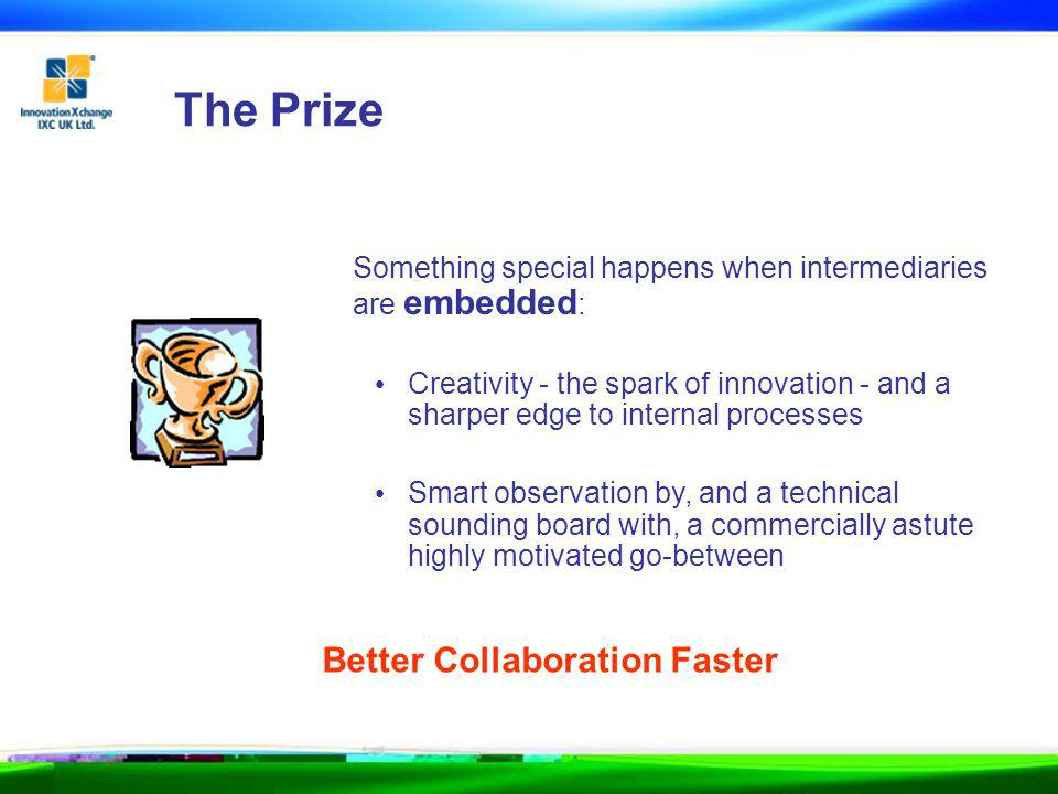 The Prize Something special happens when intermediaries are embedded : Creativity - the spark of innovation - and a sharper edge to internal processes Smart observation by, and a technical sounding board with, a commercially astute highly motivated go-between Better Collaboration Faster