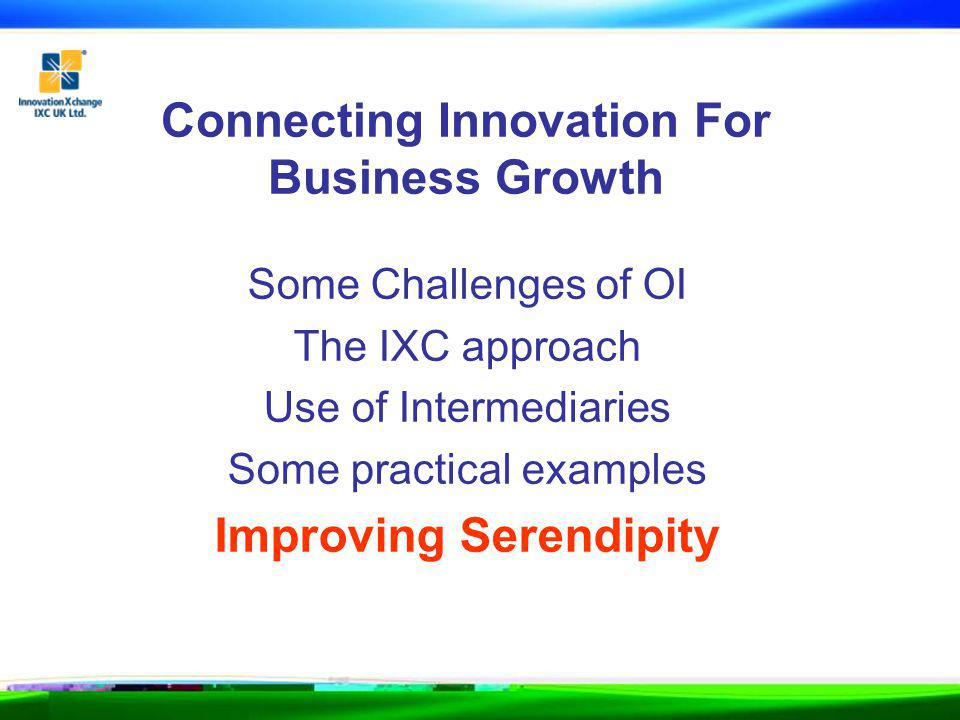 Connecting Innovation For Business Growth Some Challenges of OI The IXC approach Use of Intermediaries Some practical examples Improving Serendipity