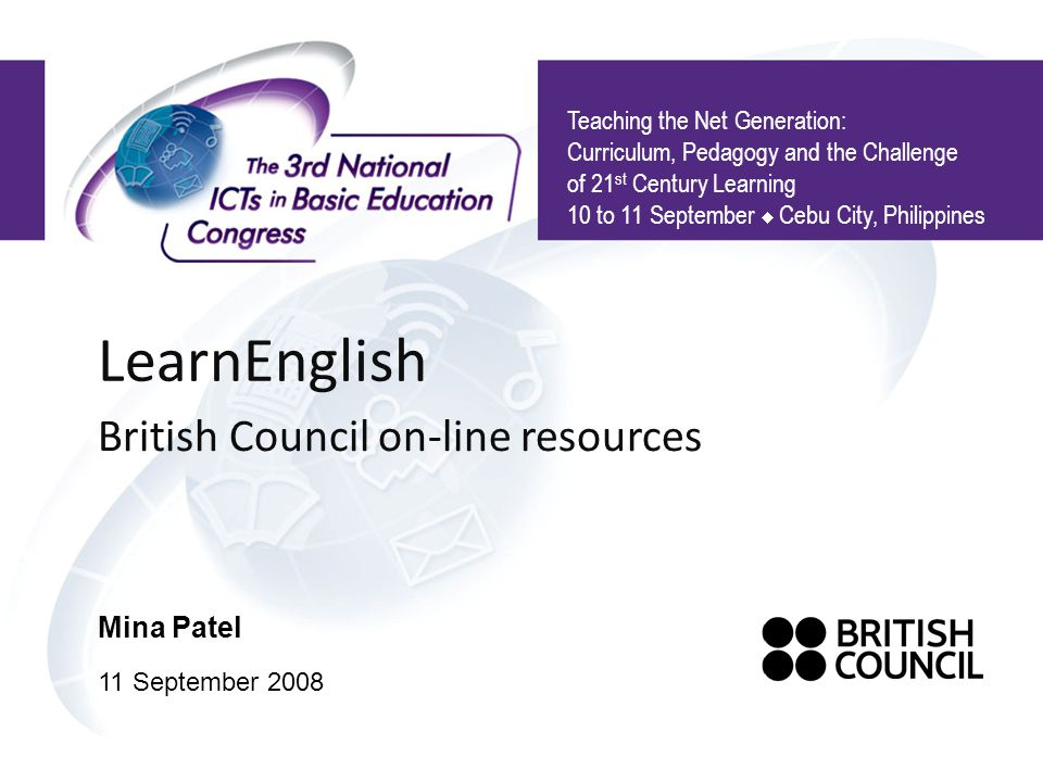 LearnEnglish British Council on-line resources Teaching the Net Generation: Curriculum, Pedagogy and the Challenge of 21 st Century Learning 10 to 11 September Cebu City, Philippines Mina Patel 11 September 2008