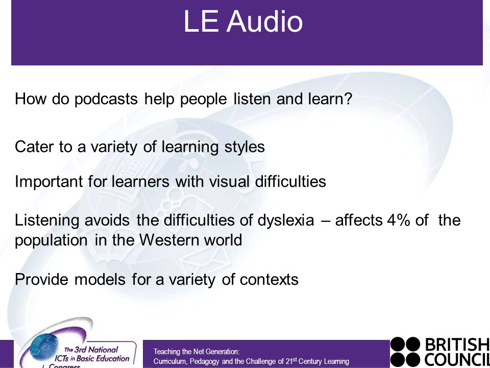 LE Audio Teaching the Net Generation: Curriculum, Pedagogy and the Challenge of 21 st Century Learning How do podcasts help people listen and learn.