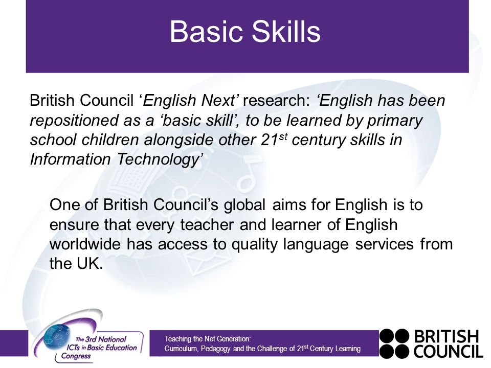 Basic Skills Teaching the Net Generation: Curriculum, Pedagogy and the Challenge of 21 st Century Learning One of British Councils global aims for English is to ensure that every teacher and learner of English worldwide has access to quality language services from the UK.
