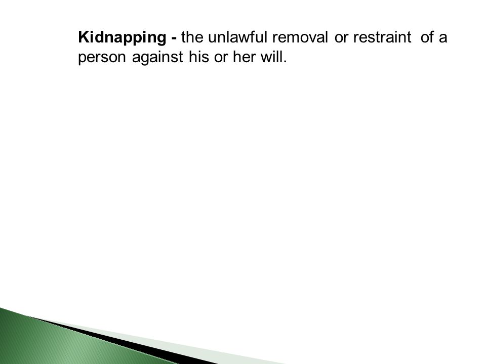 Kidnapping - the unlawful removal or restraint of a person against his or her will.