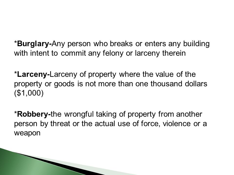 *Burglary-Any person who breaks or enters any building with intent to commit any felony or larceny therein *Larceny-Larceny of property where the value of the property or goods is not more than one thousand dollars ($1,000) *Robbery-the wrongful taking of property from another person by threat or the actual use of force, violence or a weapon