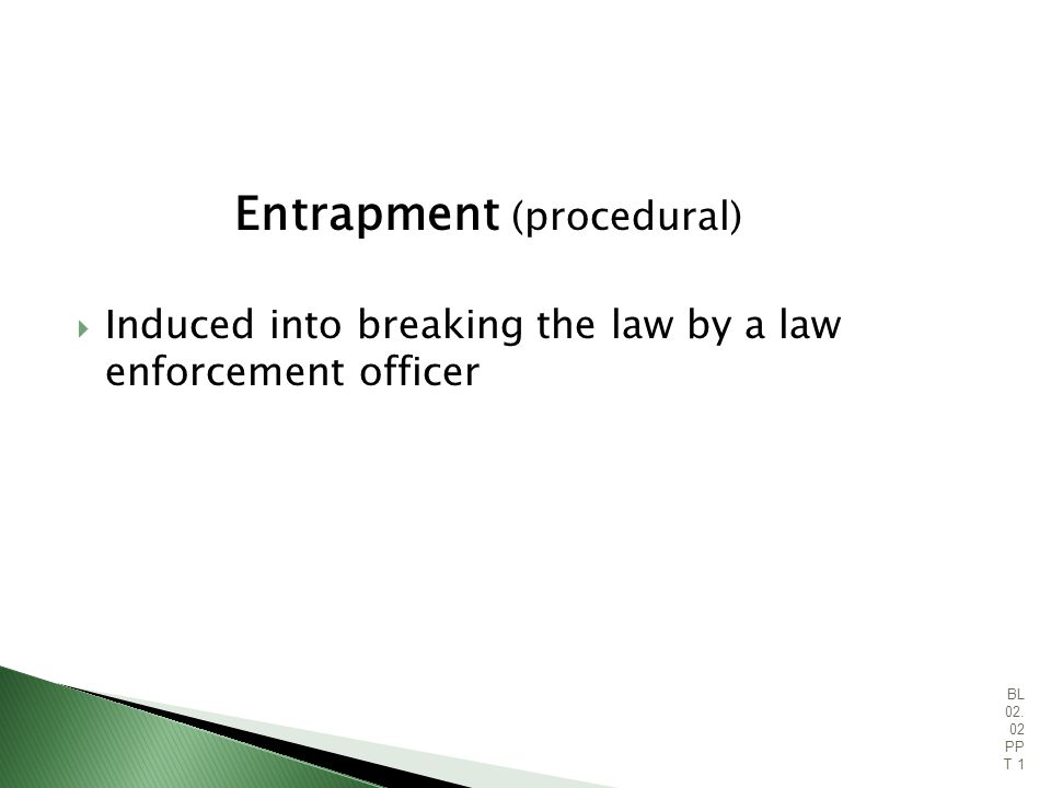 Entrapment (procedural) Induced into breaking the law by a law enforcement officer 23 BL 02.