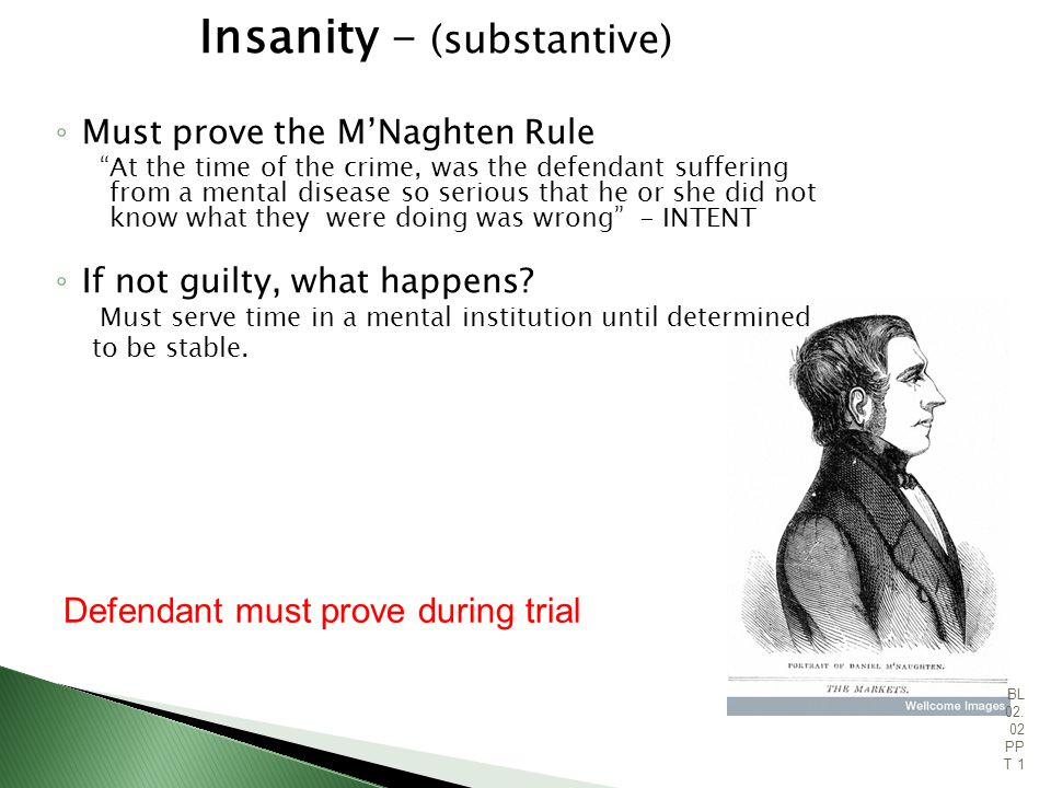 Insanity - (substantive) Must prove the MNaghten Rule At the time of the crime, was the defendant suffering from a mental disease so serious that he or she did not know what they were doing was wrong - INTENT If not guilty, what happens.