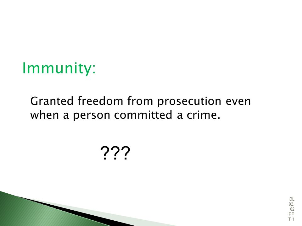 Immunity: Granted freedom from prosecution even when a person committed a crime.