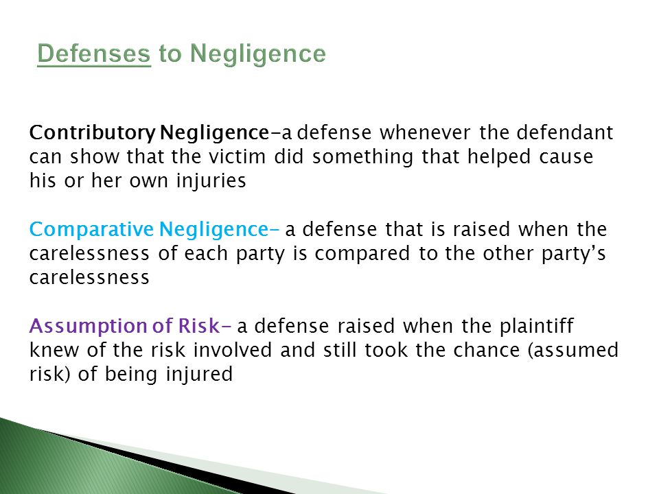 Contributory Negligence-a defense whenever the defendant can show that the victim did something that helped cause his or her own injuries Comparative Negligence- a defense that is raised when the carelessness of each party is compared to the other partys carelessness Assumption of Risk- a defense raised when the plaintiff knew of the risk involved and still took the chance (assumed risk) of being injured