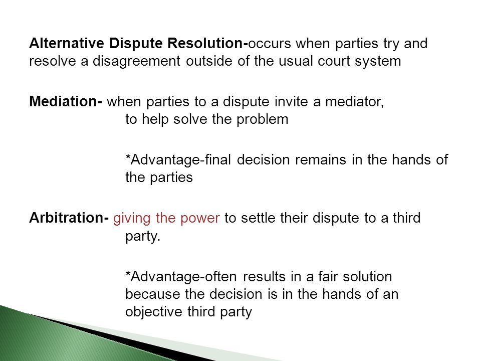 Alternative Dispute Resolution-occurs when parties try and resolve a disagreement outside of the usual court system Mediation- when parties to a dispute invite a mediator, to help solve the problem *Advantage-final decision remains in the hands of the parties Arbitration- giving the power to settle their dispute to a third party.