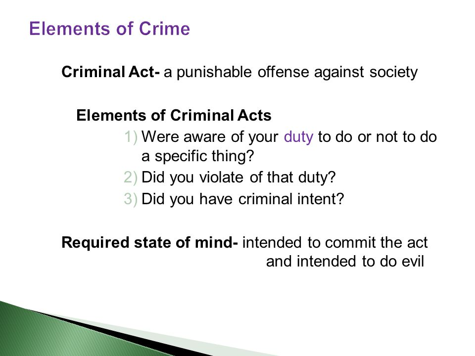 Criminal Act- a punishable offense against society Elements of Criminal Acts 1)Were aware of your duty to do or not to do a specific thing.