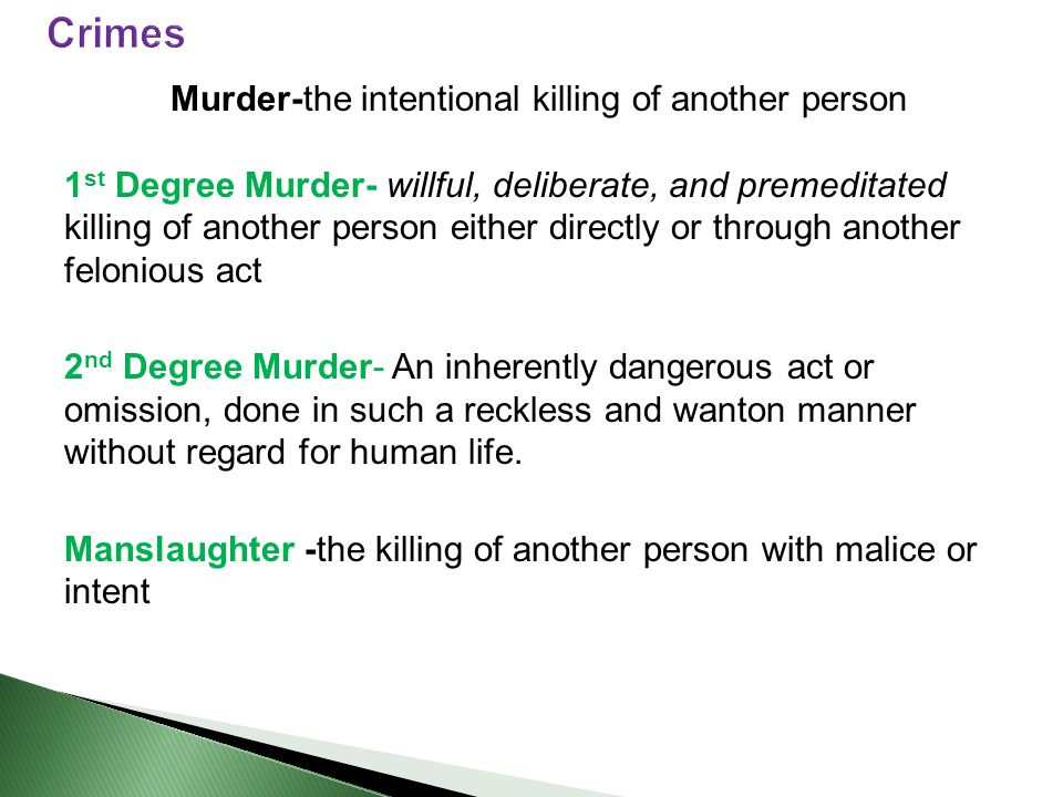 Murder-the intentional killing of another person 1 st Degree Murder- willful, deliberate, and premeditated killing of another person either directly or through another felonious act 2 nd Degree Murder- An inherently dangerous act or omission, done in such a reckless and wanton manner without regard for human life.