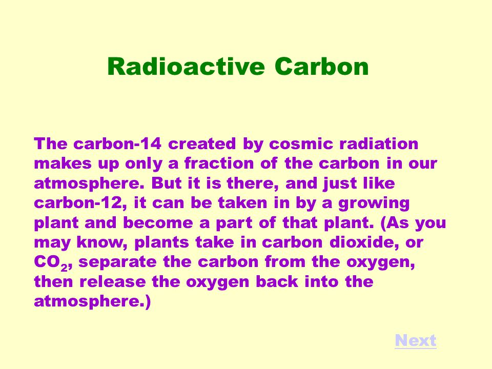 The carbon-14 created by cosmic radiation makes up only a fraction of the carbon in our atmosphere.