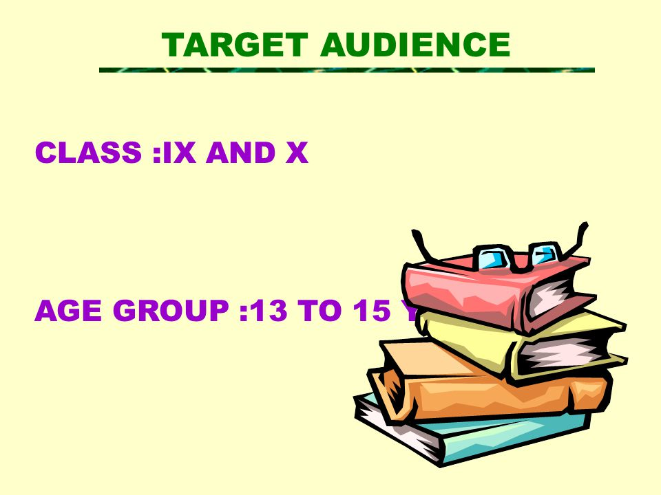 TARGET AUDIENCE CLASS :IX AND X AGE GROUP :13 TO 15 YEARS