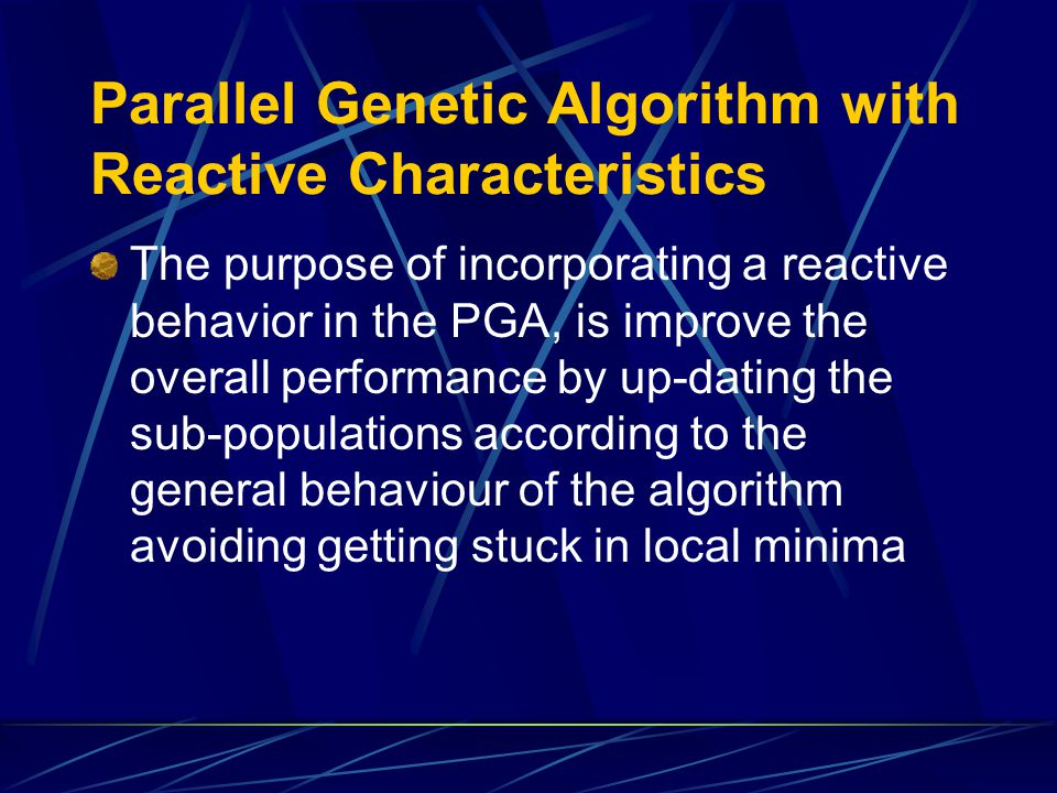 Parallel Genetic Algorithm with Reactive Characteristics The purpose of incorporating a reactive behavior in the PGA, is improve the overall performance by up-dating the sub-populations according to the general behaviour of the algorithm avoiding getting stuck in local minima