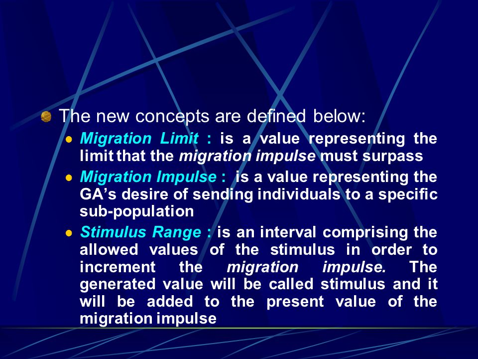 The new concepts are defined below: Migration Limit : is a value representing the limit that the migration impulse must surpass Migration Impulse : is a value representing the GAs desire of sending individuals to a specific sub-population Stimulus Range : is an interval comprising the allowed values of the stimulus in order to increment the migration impulse.