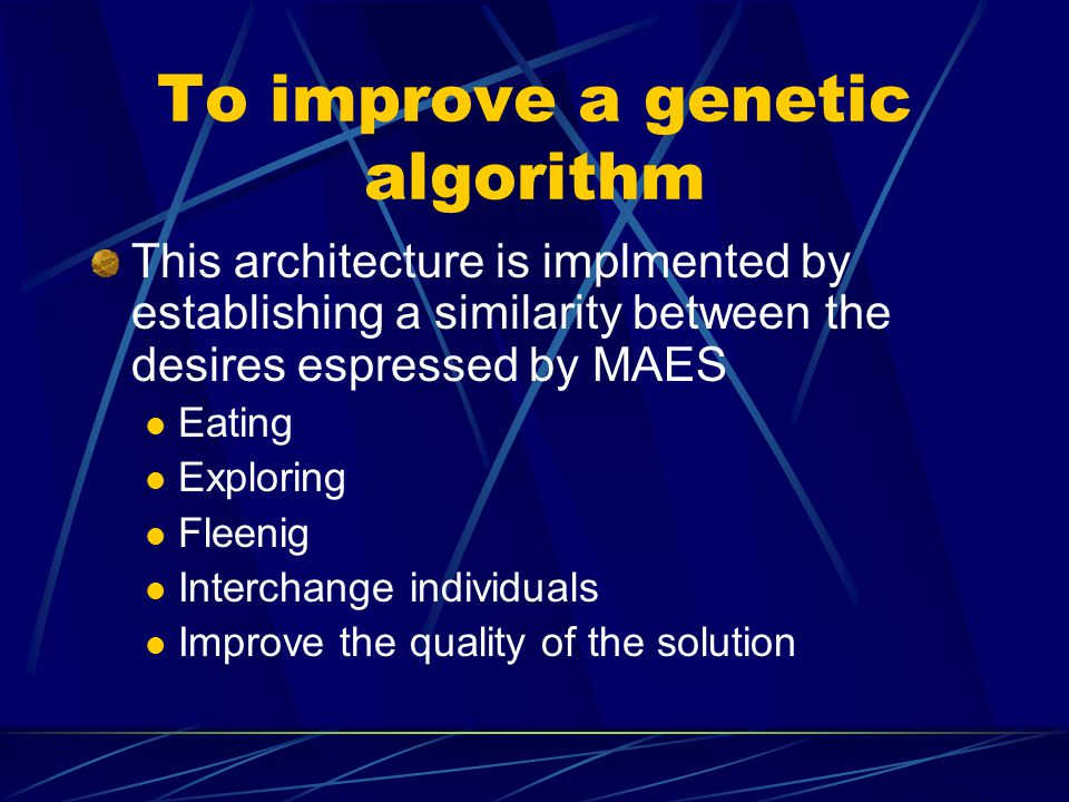 To improve a genetic algorithm This architecture is implmented by establishing a similarity between the desires espressed by MAES Eating Exploring Fleenig Interchange individuals Improve the quality of the solution