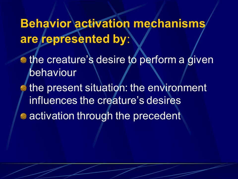 Behavior activation mechanisms are represented by : the creatures desire to perform a given behaviour the present situation: the environment influences the creatures desires activation through the precedent