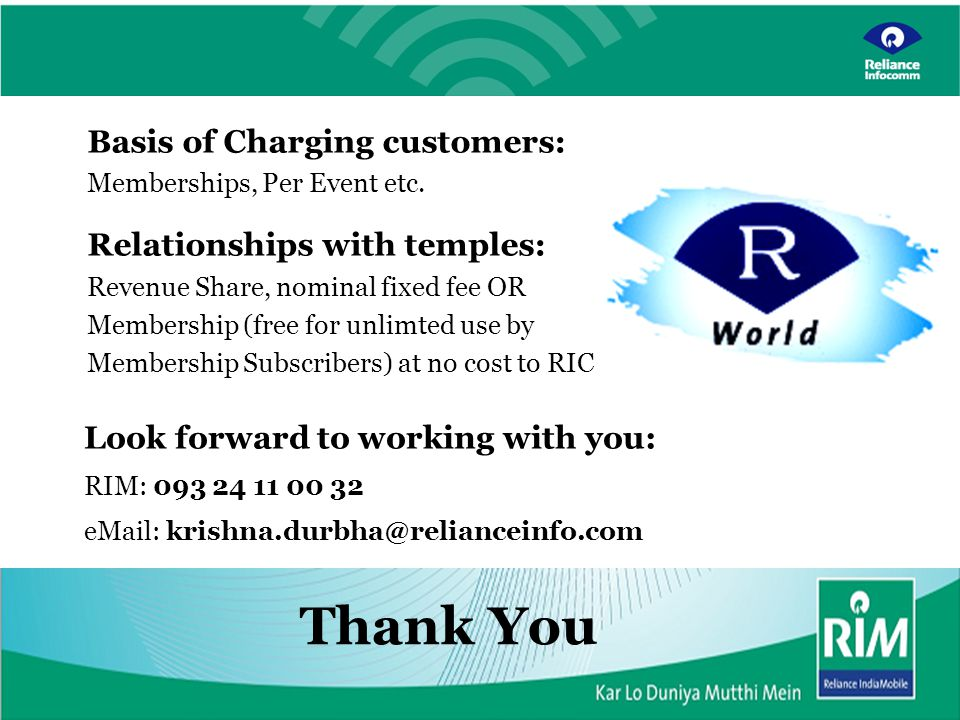 Reliance Infocomm Confidential 29 Jan06 Thank You Look forward to working with you: RIM: 093 24 11 00 32 eMail: krishna.durbha@relianceinfo.com Basis of Charging customers: Memberships, Per Event etc.