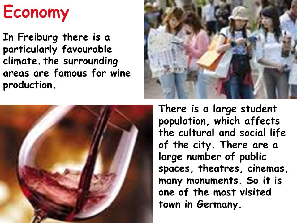 In Freiburg there is a particularly favourable climate. the surrounding areas are famous for wine production. There is a large student population, whi