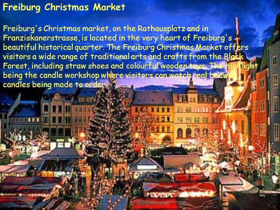 Freiburg Christmas Market Freiburg's Christmas market, on the Rathausplatz and in Franziskanerstrasse, is located in the very heart of Freiburg's beau
