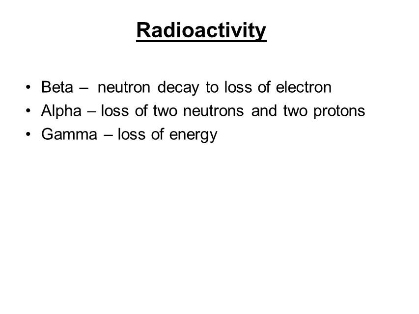 Radioactivity Beta – neutron decay to loss of electron Alpha – loss of two neutrons and two protons Gamma – loss of energy