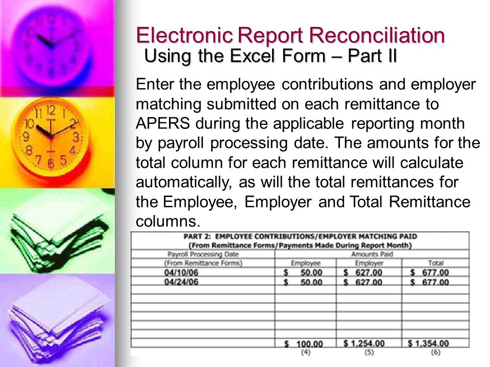 Electronic Report Reconciliation Using the Excel Form – Part II Enter the employee contributions and employer matching submitted on each remittance to APERS during the applicable reporting month by payroll processing date.