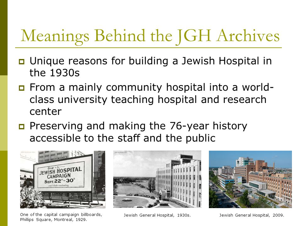 Meanings Behind the JGH Archives Unique reasons for building a Jewish Hospital in the 1930s From a mainly community hospital into a world- class university teaching hospital and research center Preserving and making the 76-year history accessible to the staff and the public One of the capital campaign billboards, Phillips Square, Montreal, 1929.