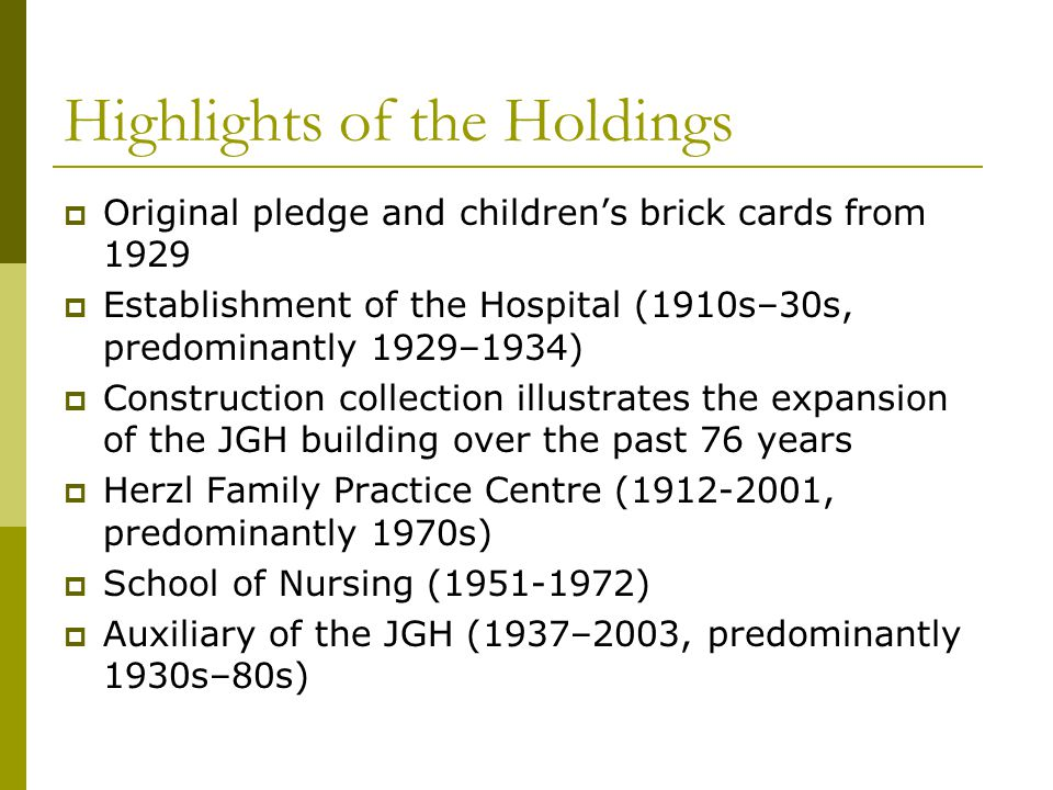 Highlights of the Holdings Original pledge and childrens brick cards from 1929 Establishment of the Hospital (1910s–30s, predominantly 1929–1934) Construction collection illustrates the expansion of the JGH building over the past 76 years Herzl Family Practice Centre (1912-2001, predominantly 1970s) School of Nursing (1951-1972) Auxiliary of the JGH (1937–2003, predominantly 1930s–80s)