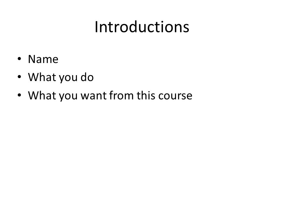 Introductions Name What you do What you want from this course