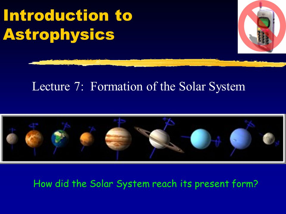Introduction to Astrophysics Lecture 7: Formation of the Solar System How did the Solar System reach its present form?