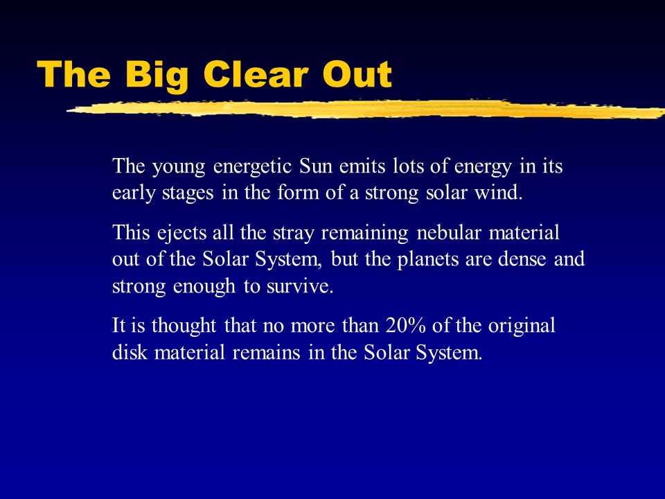 The Big Clear Out The young energetic Sun emits lots of energy in its early stages in the form of a strong solar wind. This ejects all the stray remai