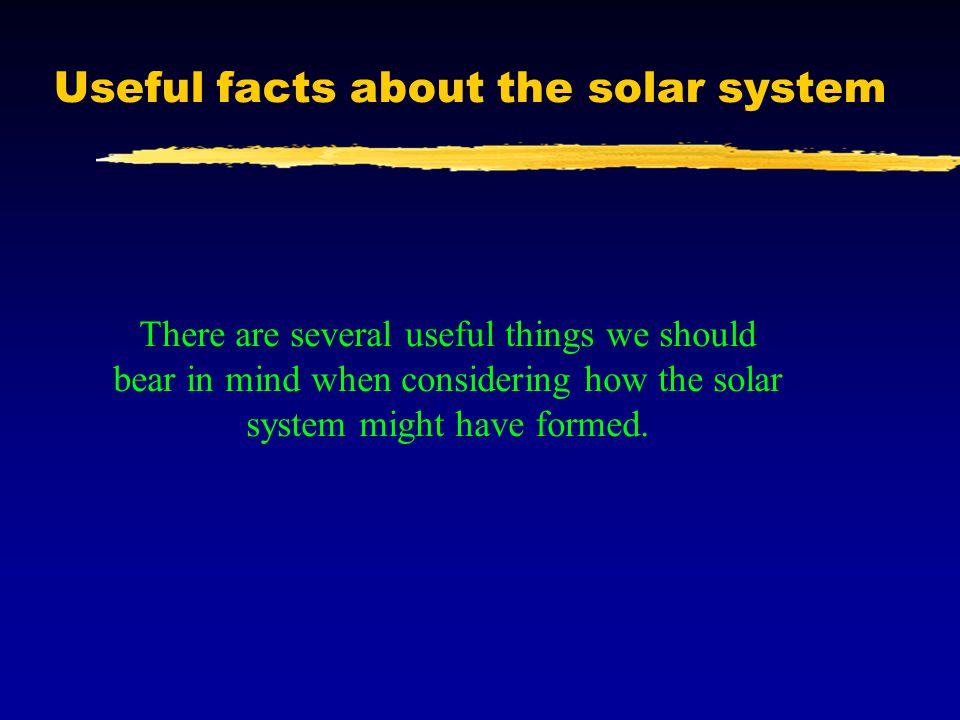 Useful facts about the solar system There are several useful things we should bear in mind when considering how the solar system might have formed.