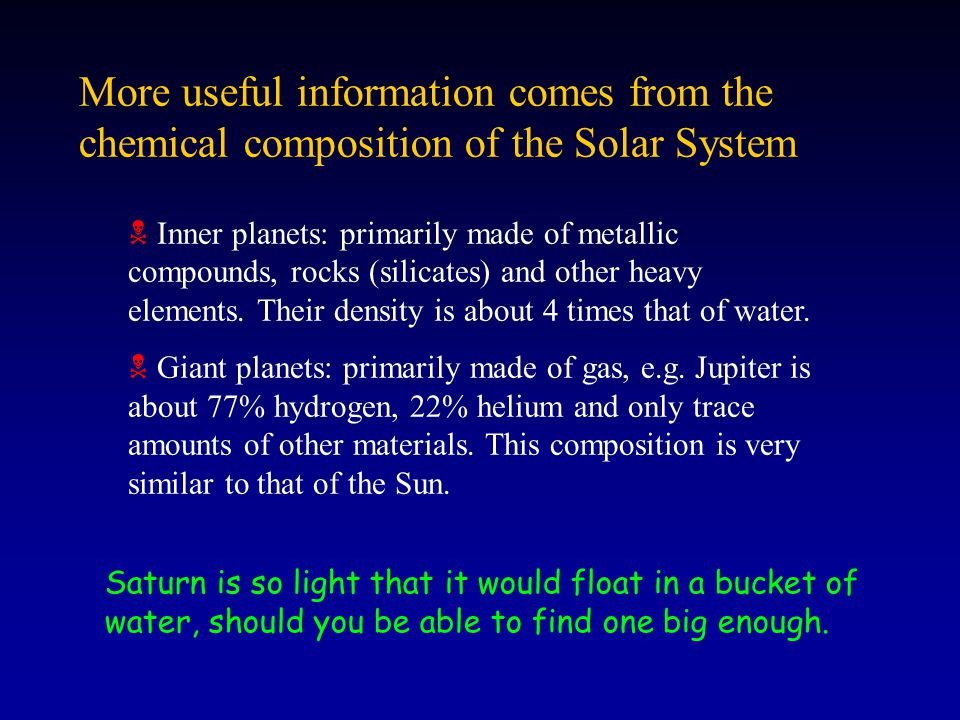 More useful information comes from the chemical composition of the Solar System Inner planets: primarily made of metallic compounds, rocks (silicates)