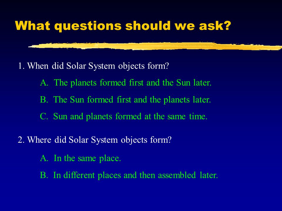 What questions should we ask? 1. When did Solar System objects form? A. The planets formed first and the Sun later. B. The Sun formed first and the pl