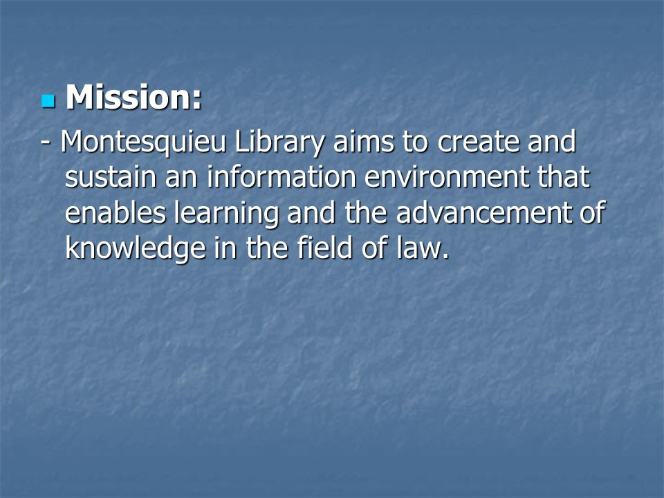 Mission: Mission: - Montesquieu Library aims to create and sustain an information environment that enables learning and the advancement of knowledge i