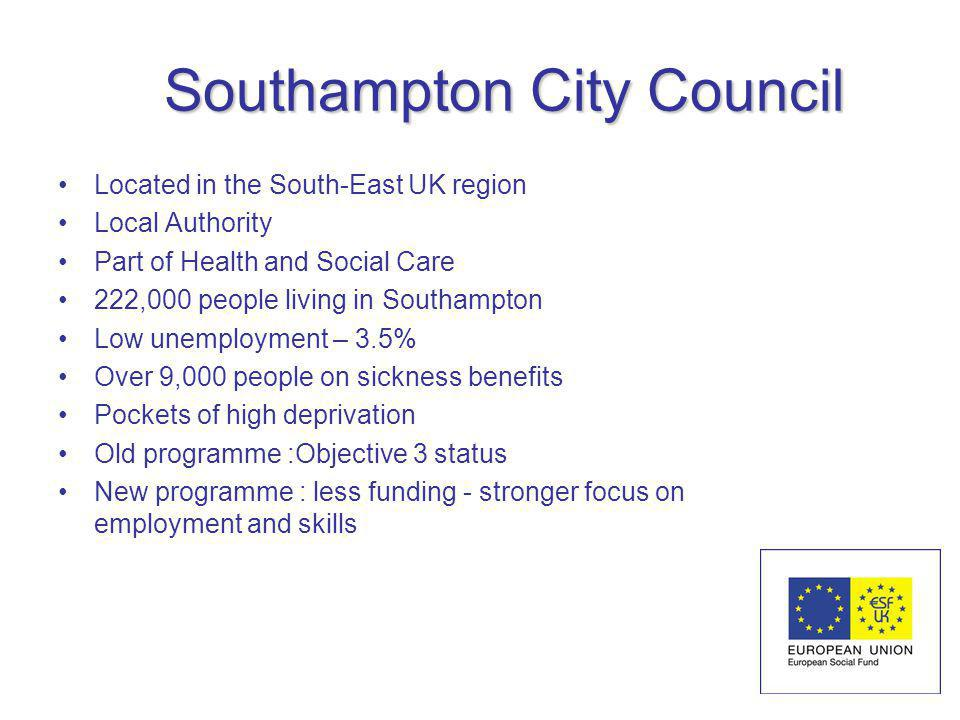 Southampton City Council Located in the South-East UK region Local Authority Part of Health and Social Care 222,000 people living in Southampton Low unemployment – 3.5% Over 9,000 people on sickness benefits Pockets of high deprivation Old programme :Objective 3 status New programme : less funding - stronger focus on employment and skills