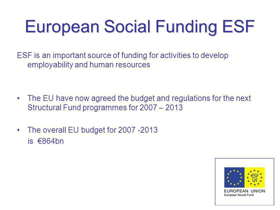 European Social Funding ESF ESF is an important source of funding for activities to develop employability and human resources The EU have now agreed the budget and regulations for the next Structural Fund programmes for 2007 – 2013 The overall EU budget for 2007 -2013 is 864bn