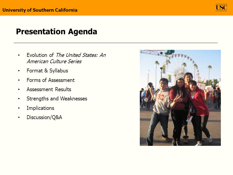 Evolution of The United States: An American Culture Series Format & Syllabus Forms of Assessment Assessment Results Strengths and Weaknesses Implications Discussion/Q&A University of Southern California Presentation Agenda