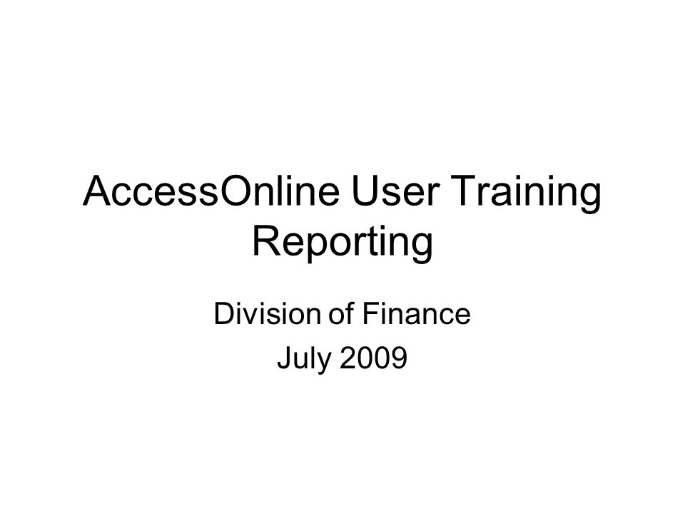 AccessOnline User Training Reporting Division of Finance July 2009