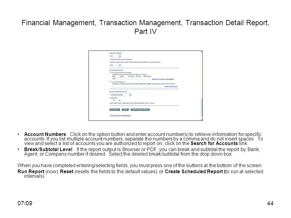07/0944 Financial Management, Transaction Management, Transaction Detail Report, Part IV Account Numbers: Click on the option button and enter account number(s) to retrieve information for specific accounts.