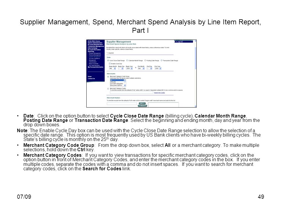 07/0949 Supplier Management, Spend, Merchant Spend Analysis by Line Item Report, Part I Date: Click on the option button to select Cycle Close Date Range (billing cycle), Calendar Month Range, Posting Date Range or Transaction Date Range.