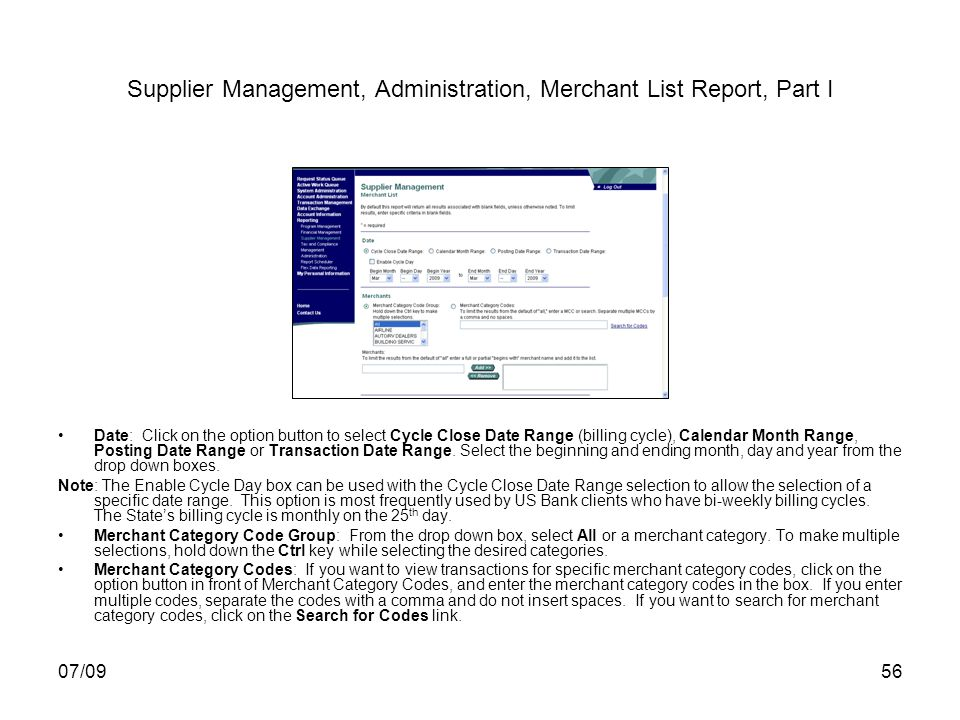 07/0956 Supplier Management, Administration, Merchant List Report, Part I Date: Click on the option button to select Cycle Close Date Range (billing cycle), Calendar Month Range, Posting Date Range or Transaction Date Range.